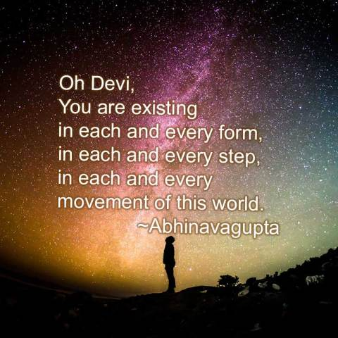 Oh Devi, You are existing in each and every form, in each and every step, in each and every movement of this world. ~Abhinavagupta