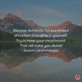 Become divine! Do not put limited shrunken thoughts in yourself. Try to keep your mind broad. That will make you divine! Swami Lakshmanjoo