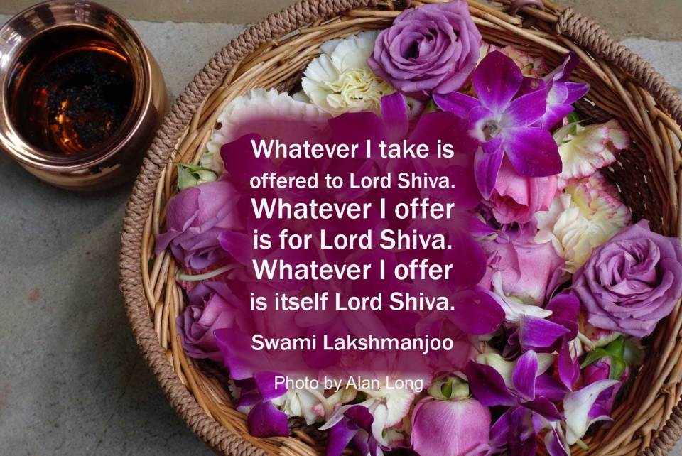 Whatever I take is offered to Lord Shiva. Whatever I offer is for Lord Shiva. Whatever I offer is itself Lord Shiva. Swami Lakshmanjoo