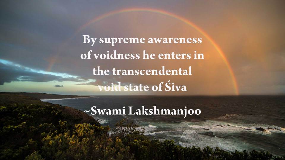 By supreme awareness of voidness he enters in the transcendental void state of Śiva ~Swami Lakshmanjoo
