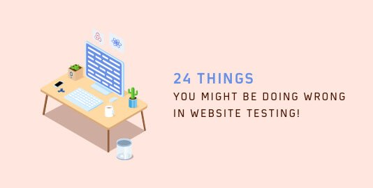24 Things you might be doing wrong in Website Testing!