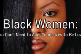 Black Women: You Don't Need To Alter Yourselves To Be Loved!