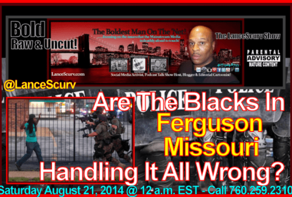 Are The Blacks In Ferguson Missouri Handling It All Wrong? – The LanceScurv Show