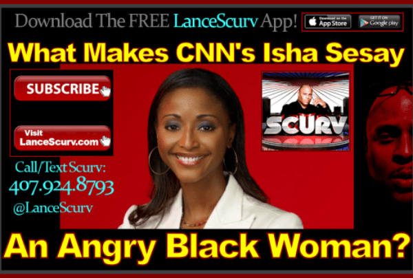 What Makes CNN's Isha Sesay An Angry Black Woman? – The LanceScurv Show