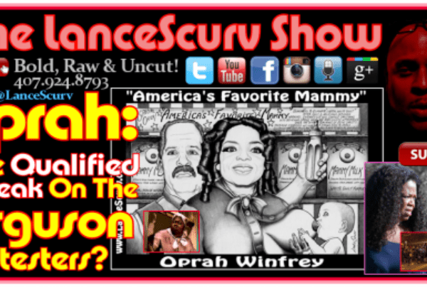 Oprah: Is She Qualified To Speak On The Ferguson Protesters? – The LanceScurv Show