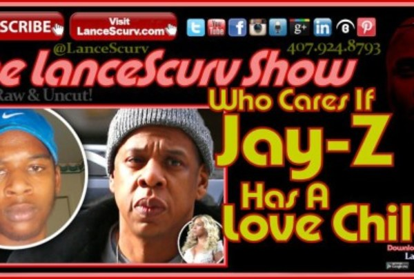 Who Cares If Jay-Z Has A Love Child? – The LanceScurv Show