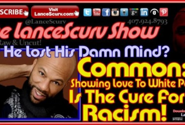"Common: ""Showing Love To White People Is The Cure For Racism!"" – The LanceScurv Show"