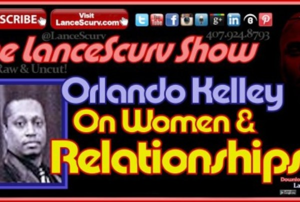 Orlando Kelley On Women & Relationships – The LanceScurv Show
