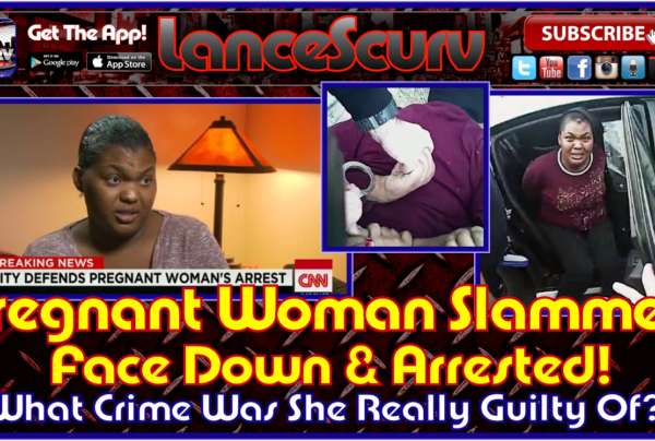 Pregnant Woman Slammed Face Down & Arrested! – The LanceScurv Show