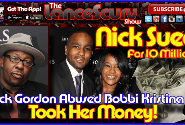 Nick Gordon Abused Bobbi Kristina & Took Her Money! – The LanceScurv Show