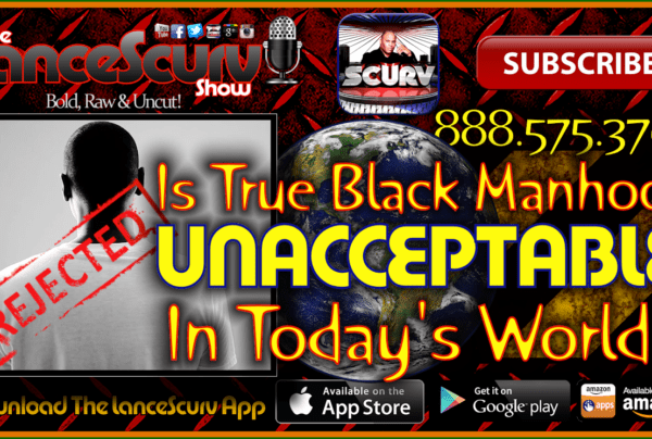 Is True Black Manhood Unacceptable In Today's World? – The LanceScurv Show Live & Uncensored!