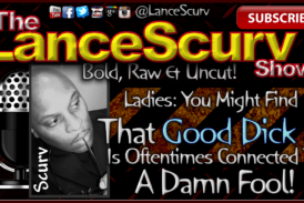 Ladies: Good Dick Is Oftentimes Connected To A Damn Fool! – The LanceScurv Show