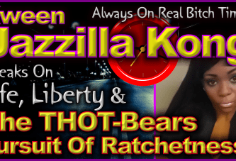 Kween Jazzilla Kong Speaks On Life, Liberty & The THOT-Bears Pursuit Of Ratchetness! – LanceScurv