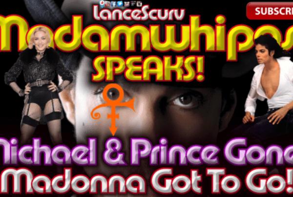 """Michael & Prince Gone? MADONNA GOT TO GO!"" Madamwhipass Speaks! – The LanceScurv Show"