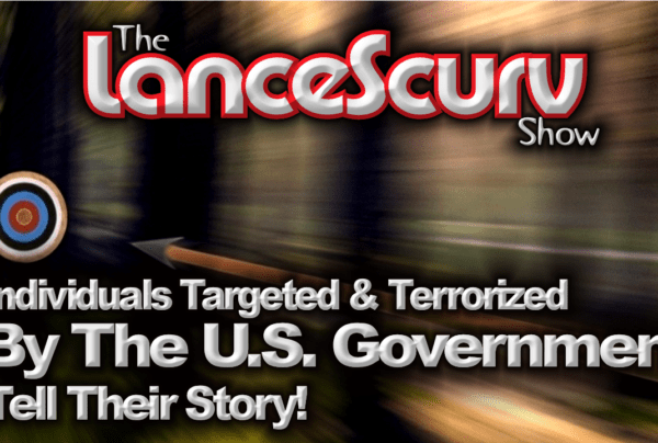Individuals Targeted & Terrorized By The U.S. Government Tell Their Story! – The LanceScurv Show