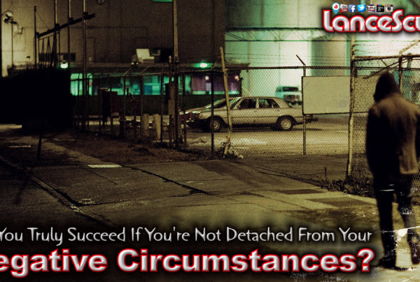 Can You Truly Succeed If You're Not Detached From Your Negative Circumstances?