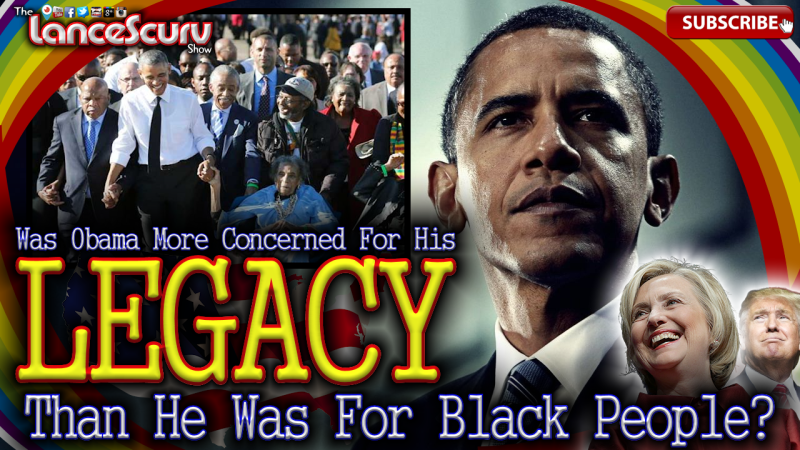 Was Obama More Concerned For His Legacy Than He Was For Black People? - The LanceScurv Show