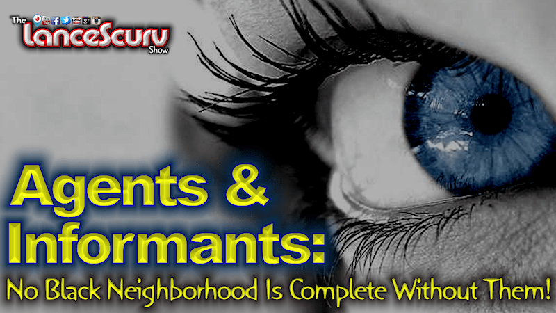 Agents & Informants: No Black Neighborhood Is Complete Without Them! - The LanceScurv Show