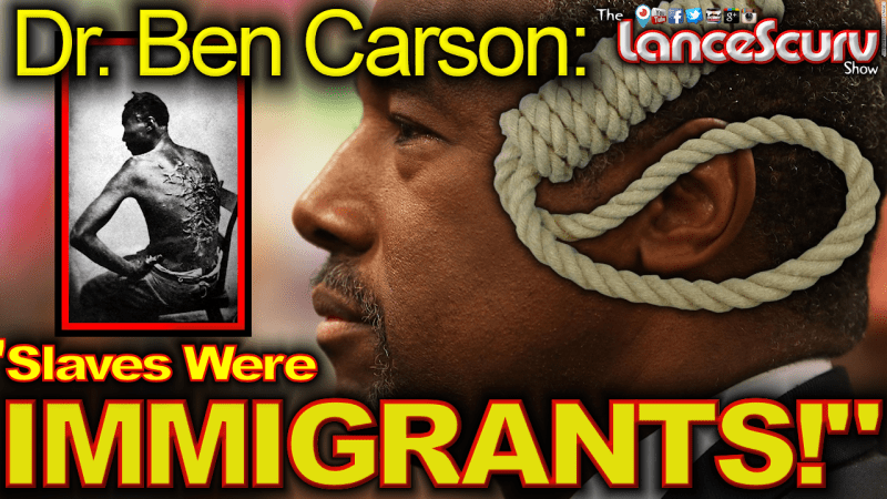 "Dr. Ben Carson: ""Slaves Were Immigrants!"" - The LanceScurv Show"