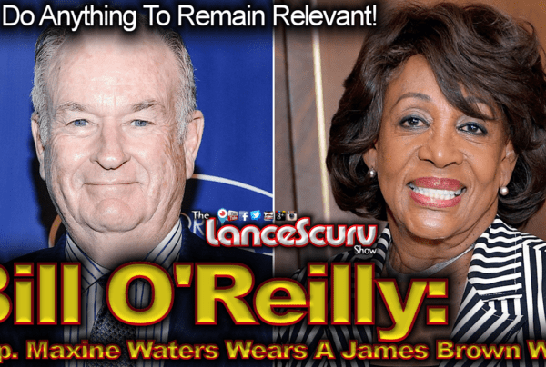 """Bill O'Reilly: """"Rep. Maxine Waters Wears A James Brown Wig!"""" – The LanceScurv Show"""