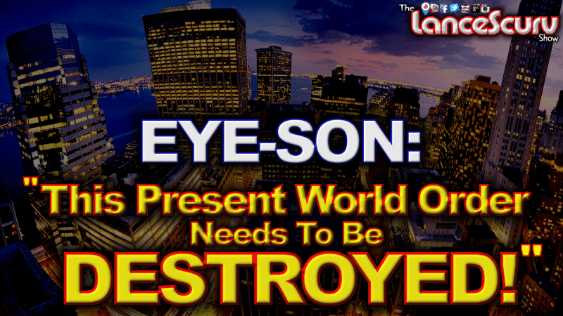 """EYE-SON: """"This Present World Order Needs To Be Destroyed!"""" - The LanceScurv Show"""