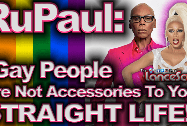 """RuPaul: """"Gay People Are Not Accessories To Your Straight Life!"""" – The LanceScurv Show"""