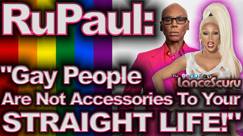 """RuPaul: """"Gay People Are Not Accessories To Your Straight Life!"""" - The LanceScurv Show"""