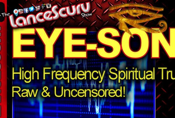 EYE-SON: Raw High Frequency Spiritual Truth Raw & Uncensored! – The LanceScurv Show
