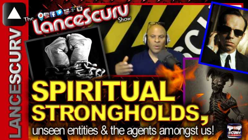 The Spiritual Strongholds, Unseen Entities & The Agents Amongst Us! - The LanceScurv Show