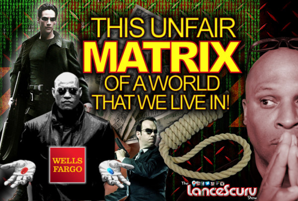 This Unfair Matrix Of A World That We Live In! – The LanceScurv Show