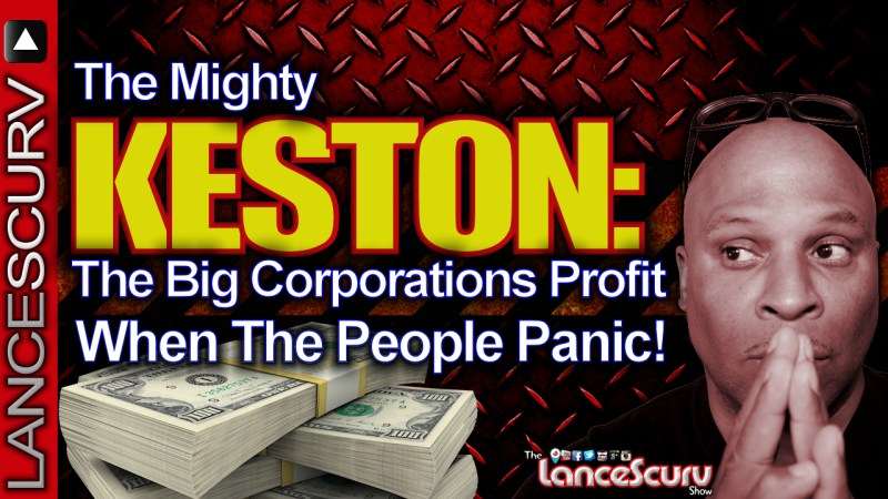 "THE MIGHTY KESTON: ""The Big Corporations Profit When The People Panic!"" - The LanceScurv Show"