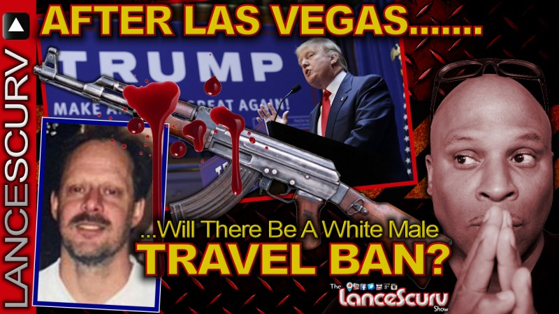 AFTER LAS VEGAS Will There Be A Middle Aged White Male TRAVEL BAN? - The LanceScurv Show