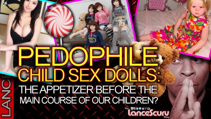 PEDOPHILE CHILD SEX DOLLS: The Appetizer Before The Main Course Of Our Children! The LanceScurv Show