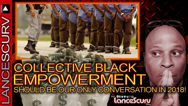 Collective Black Empowerment Should Be Our ONLY Conversation In 2018! - The LanceScurv Show