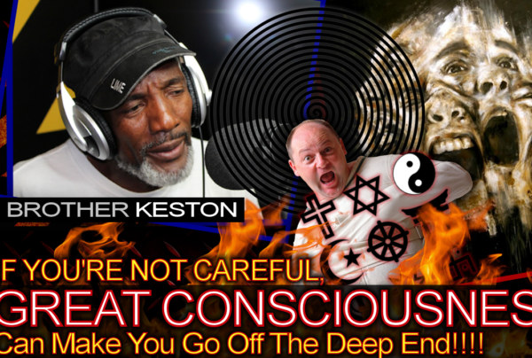 If You're Not Careful, Great Consciousness Can Make You Go Off The Deep End! – Brother Keston