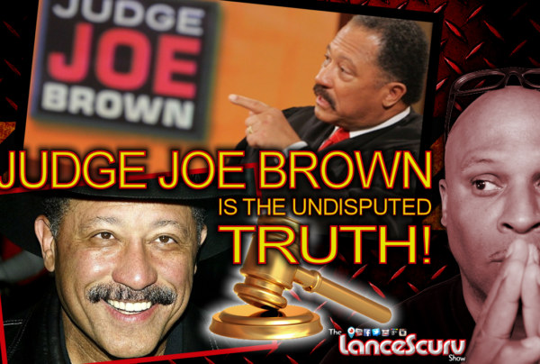 JUDGE JOE BROWN IS THE UNDISPUTED TRUTH! – The LanceScurv Show