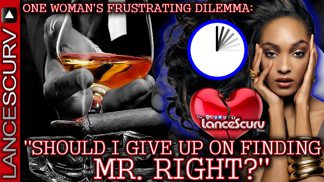 One Woman's Frustrating Dilemma: Should I Give Up On Finding Mr. Right? - The LanceScurv Show