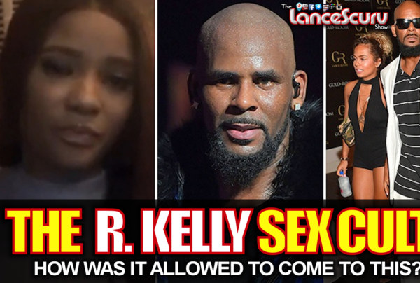 THE R. KELLY SEX CULT: How Was It Allowed To Come To This? – The LanceScurv Show