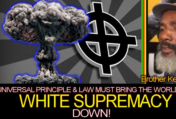 Universal Principle & Law Must Bring The World Of White Supremacy Down! – Brother Keston