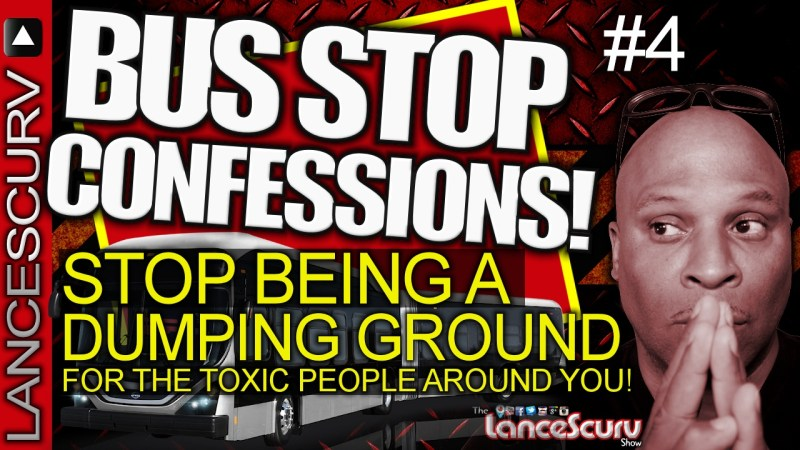 STOP BEING A DUMPING GROUND FOR THE TOXIC PEOPLE AROUND YOU! - The LanceScurv Show