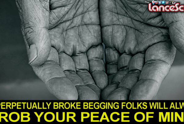 PERPETUALLY BROKE BEGGING FOLKS WILL ALWAYS ROB YOUR PEACE OF MIND! – The LanceScurv Show