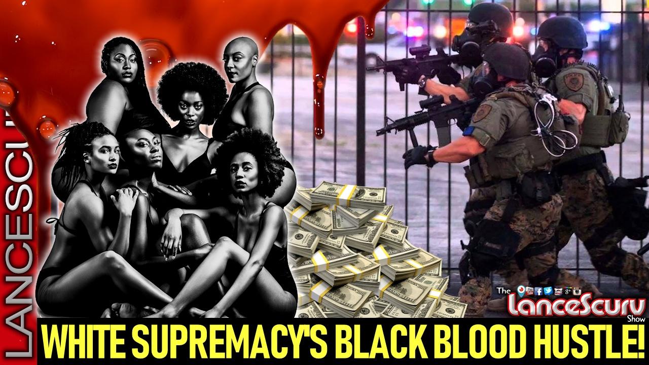 WHITE SUPREMACY'S BLACK BLOOD HUSTLE! - The LanceScurv Show