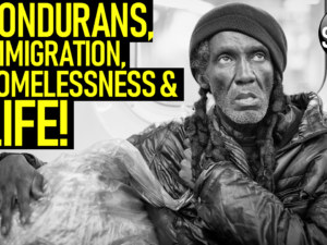 HONDURANS, IMMIGRATION, HOMELESSNESS & LIFE! – The LanceScurv Show