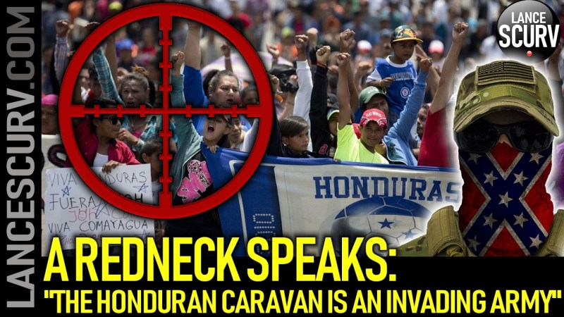"A REDNECK SPEAKS: ""THE HONDURAN CARAVAN IS AN INVADING ARMY!"" - The LanceScurv Show"