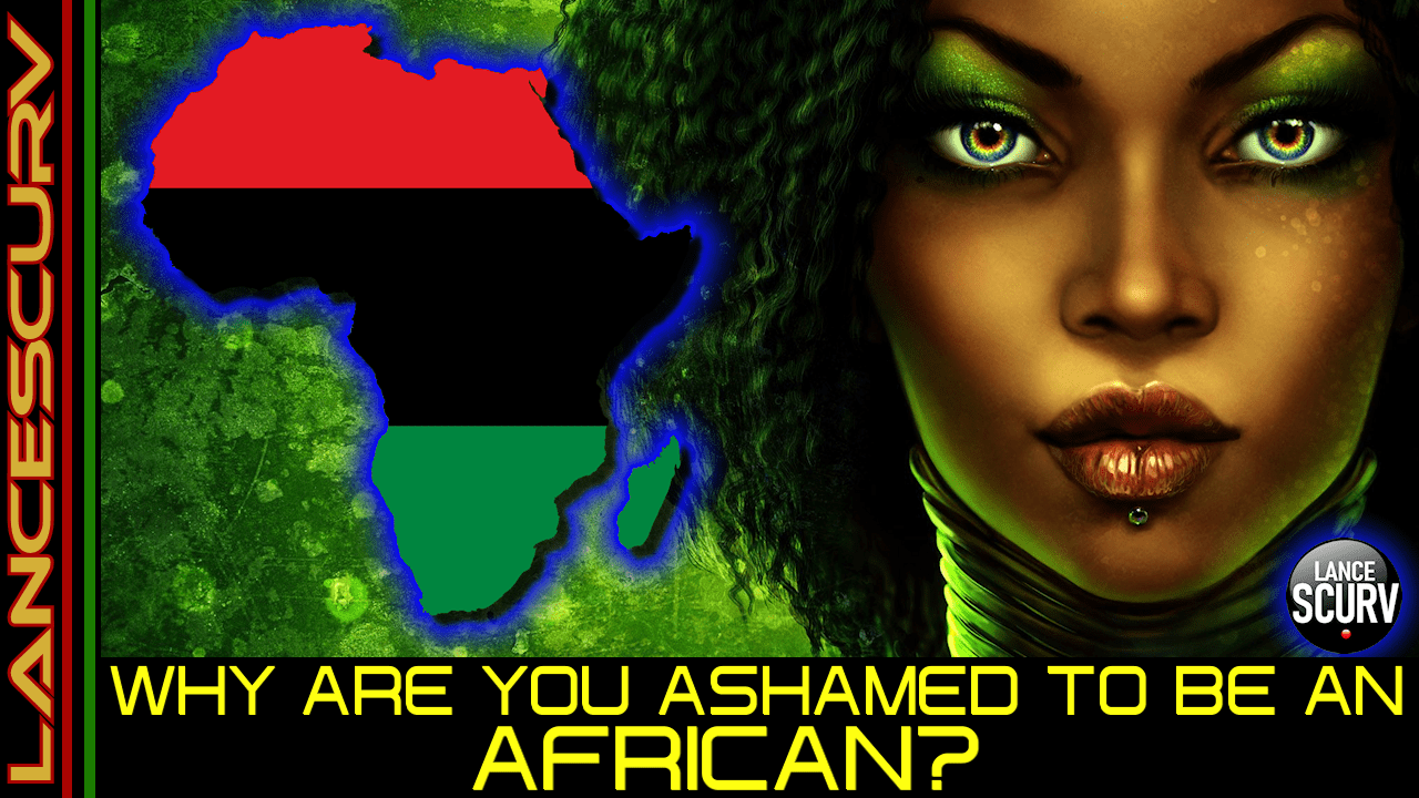 WHY ARE YOU ASHAMED TO BE AN AFRICAN? - The LancScurv Show