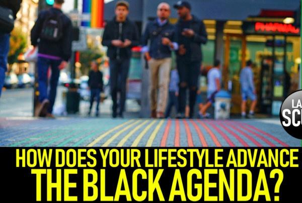 HOW DOES YOUR LIFESTYLE ADVANCE THE BLACK AGENDA? – The LanceScurv Show