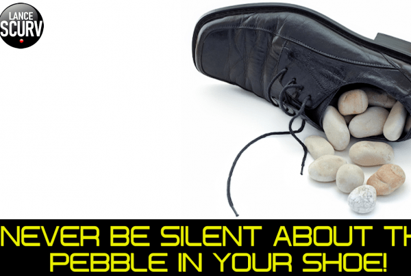 NEVER BE SILENT ABOUT THE PEBBLE IN YOUR SHOE!
