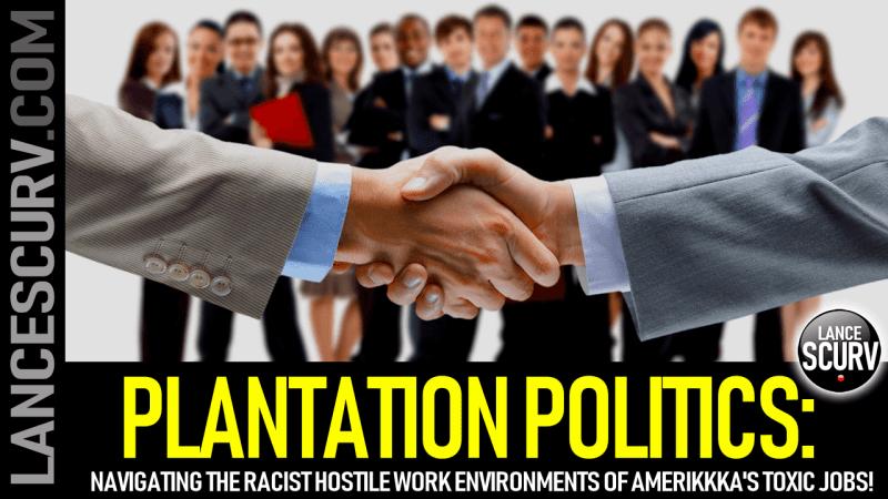 PLANTATION POLITICS: Navigating The Racist Hostile Work Environments Of Amerikkka's Toxic Jobs!