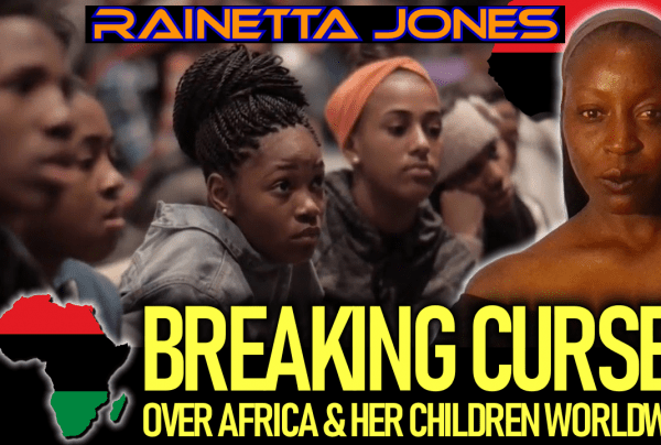 BREAKING CURSES OVER AFRICA & HER CHILDREN WORLDWIDE! – Rainetta Jones