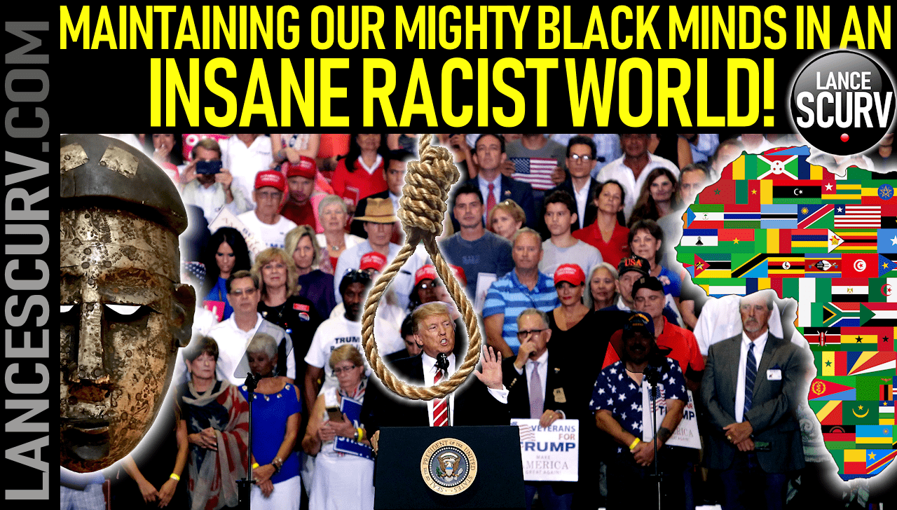 MAINTAINING OUR MIGHTY BLACK MINDS IN AN INSANE RACIST WORLD! - The LanceScurv Show